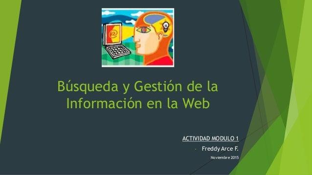 Búsqueda y Gestión de la Información en la Web ACTIVIDAD MODULO 1 - Freddy Arce F. Noviembre 2015