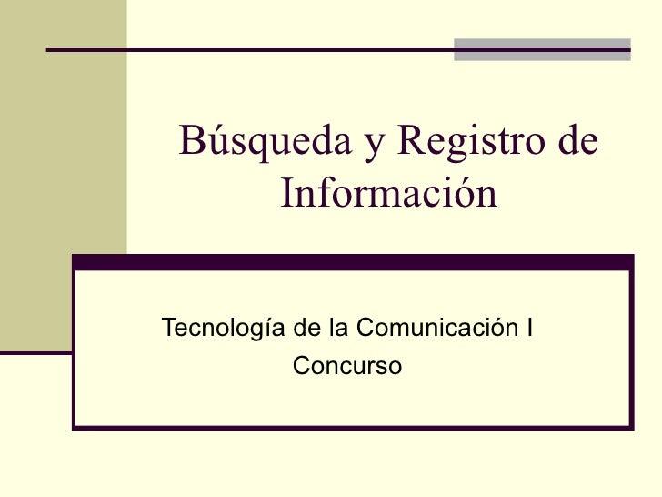 Búsqueda y Registro de Información Tecnología de la Comunicación I Concurso