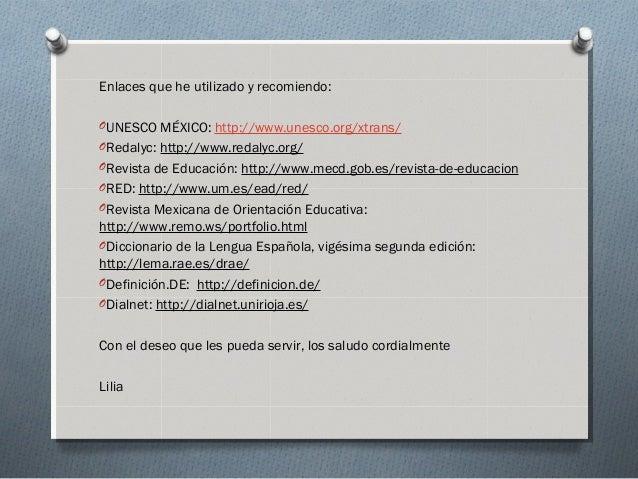 Enlaces que he utilizado y recomiendo: OUNESCO MÉXICO: http://www.unesco.org/xtrans/ ORedalyc: http://www.redalyc.org/ ORe...