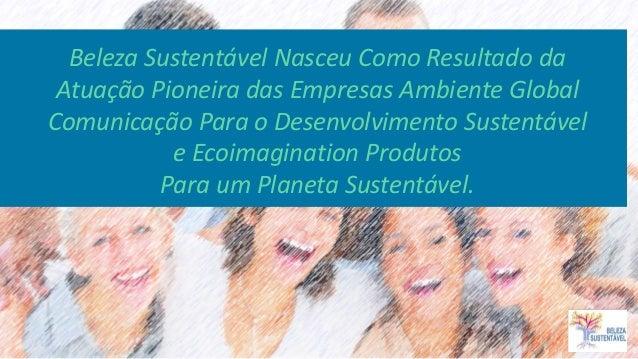 Beleza Sustentável Nasceu Como Resultado da Atuação Pioneira das Empresas Ambiente Global Comunicação Para o Desenvolvimen...