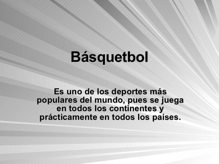 Básquetbol Es uno de los deportes más populares del mundo, pues se juega en todos los continentes y prácticamente en todos...