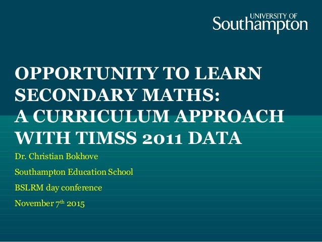 OPPORTUNITY TO LEARN SECONDARY MATHS: A CURRICULUM APPROACH WITH TIMSS 2011 DATA Dr. Christian Bokhove Southampton Educati...
