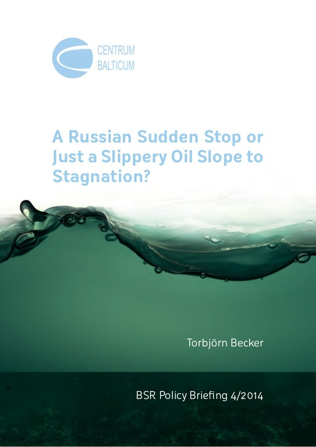 A Russian Sudden Stop or Just a Slippery Oil Slope to Stagnation? BSR Policy Briefing 4/2014 Torbjörn Becker
