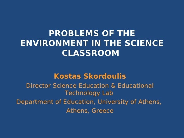 PROBLEMS OF THE ENVIRONMENT IN THE SCIENCE        CLASSROOM           Kostas Skordoulis  Director Science Education & Educ...
