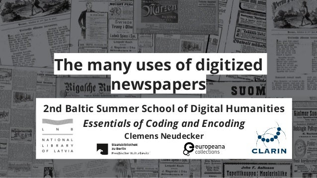 The many uses of digitized newspapers 2nd Baltic Summer School of Digital Humanities Essentials of Coding and Encoding Cle...