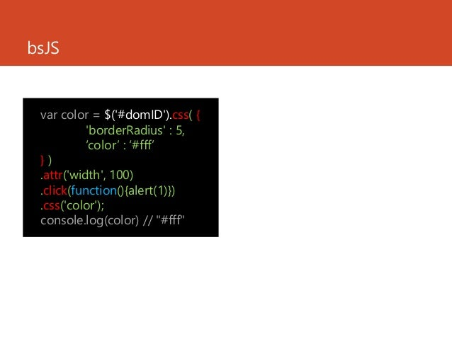 bsJS var color = $('#domID').css( { 'borderRadius' : 5, 'color' : '#fff' } ) .attr('width', 100) .click(function(){alert(1...