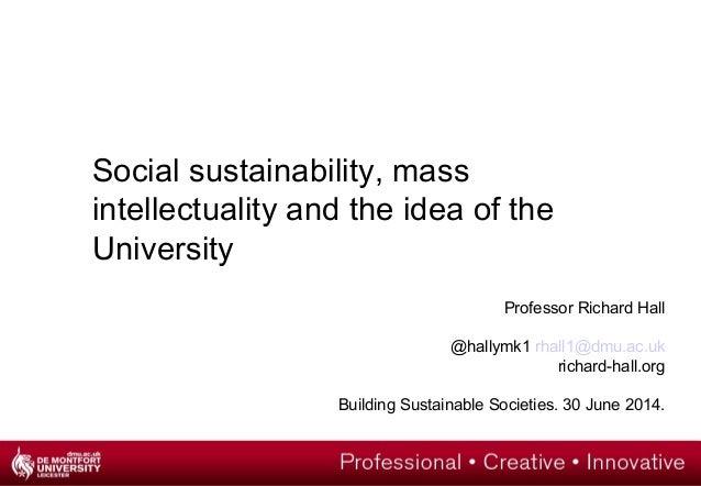 Professor Richard Hall @hallymk1 rhall1@dmu.ac.uk richard-hall.org Building Sustainable Societies. 30 June 2014. Social su...