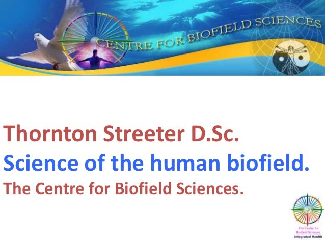 Thornton Streeter D.Sc.Science of the human biofield..The Centre for Biofield Sciences.