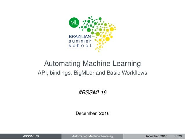 Automating Machine Learning API, bindings, BigMLer and Basic Workflows #BSSML16 December 2016 #BSSML16 Automating Machine L...