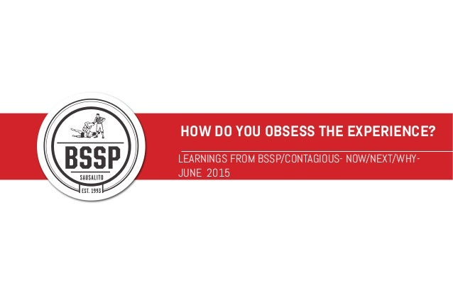 HOW DO YOU OBSESS THE EXPERIENCE? LEARNINGS FROM BSSP/CONTAGIOUS- NOW/NEXT/WHY- JUNE 2015
