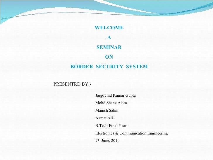 WELCOME A SEMINAR ON BORDER  SECURITY  SYSTEM Jaigovind Kumar Gupta Mohd.Shane Alam Manish Sahni Azmat Ali B.Tech-Final Ye...