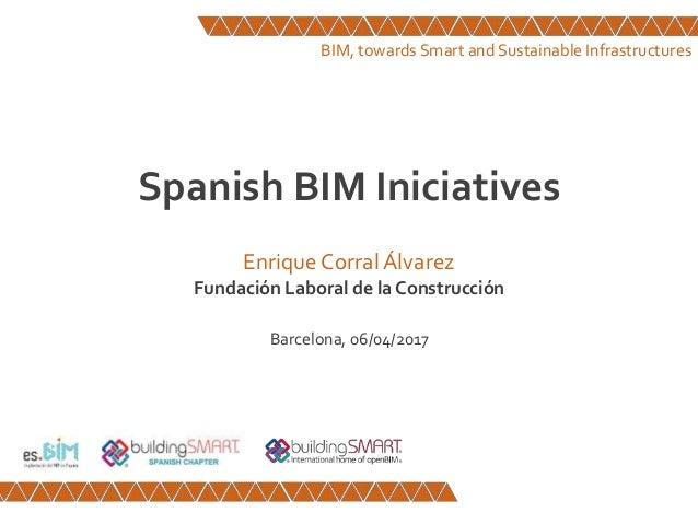 Spanish BIM Iniciatives Enrique CorralÁlvarez Fundación Laboral de la Construcción Barcelona, 06/04/2017 BIM, towards Smar...