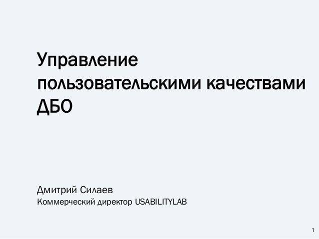 Управление пользовательскими качествами ДБО Дмитрий Силаев Коммерческий директор USABILITYLAB 1