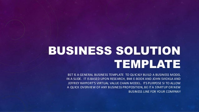 BUSINESS SOLUTION TEMPLATE BST IS A GENERAL BUSINESS TEMPLATE TO QUICKLY BUILD A BUSINESS MODEL IN A SLIDE. IT IS BASED UP...