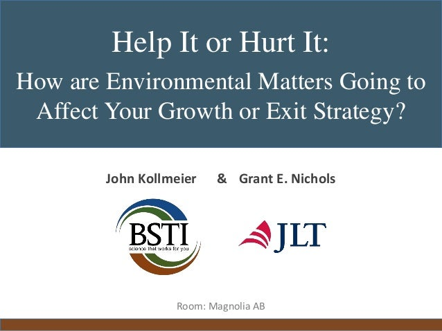 [Main Title]Help It or Hurt It: How are Environmental Matters Going to Affect Your Growth or Exit Strategy? John Kollmeier...