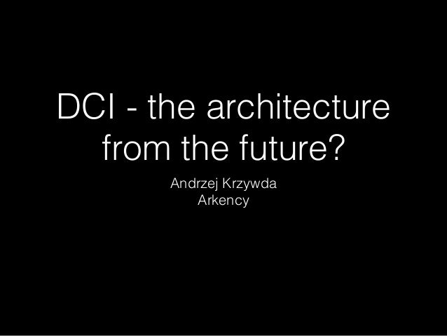 DCI - the architecture from the future? Andrzej Krzywda Arkency