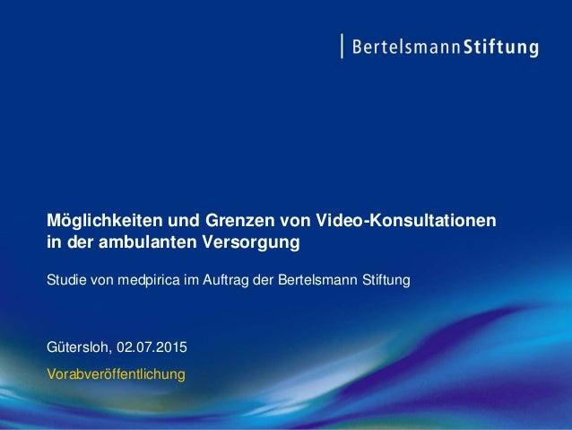 Möglichkeiten und Grenzen von Video-Konsultationen in der ambulanten Versorgung Gütersloh, 02.07.2015 Vorabveröffentlichun...