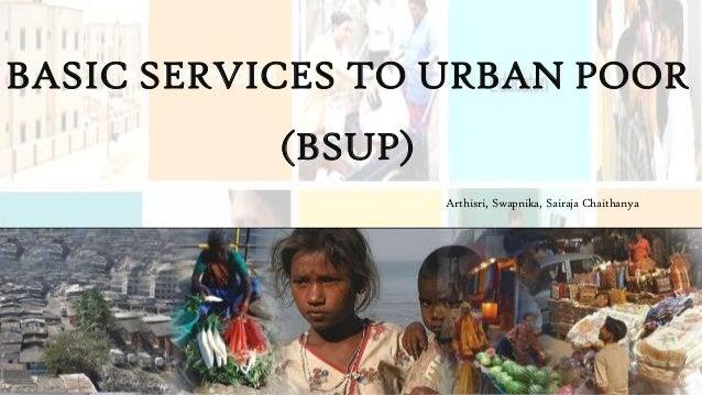 BASIC SERVICES TO URBAN POOR (BSUP) Arthisri, Swapnika, Sairaja Chaithanya