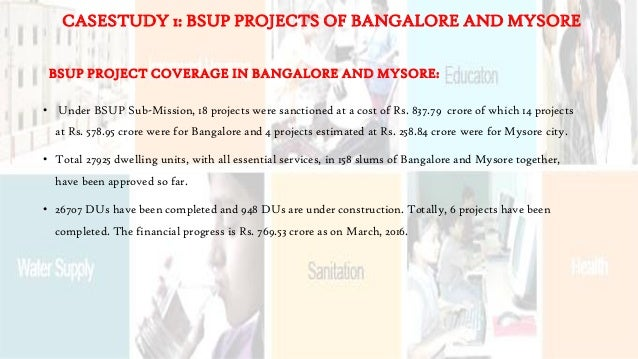 BSUP PROJECT COVERAGE IN BANGALORE AND MYSORE: • Under BSUP Sub-Mission, 18 projects were sanctioned at a cost of Rs. 837....