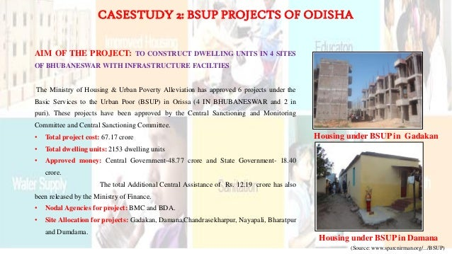 CASESTUDY 2: BSUP PROJECTS OF ODISHA AIM OF THE PROJECT: TO CONSTRUCT DWELLING UNITS IN 4 SITES OF BHUBANESWAR WITH INFRAS...