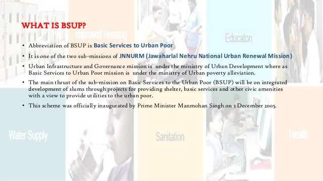 • Abbreviation of BSUP is Basic Services to Urban Poor • It is one of the two sub-missions of JNNURM (Jawaharlal Nehru Nat...