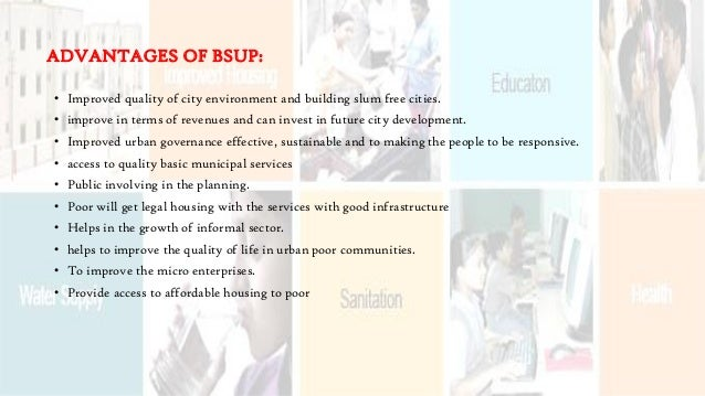 ADVANTAGES OF BSUP: • Improved quality of city environment and building slum free cities. • improve in terms of revenues a...
