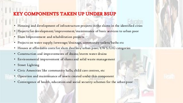 KEY COMPONENTS TAKEN UP UNDER BSUP • Housing and development of infrastructure projects in the slums in the identified cit...