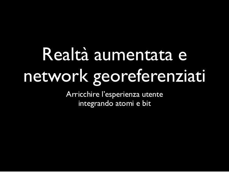 Realtà aumentata enetwork georeferenziati     Arricchire l'esperienza utente        integrando atomi e bit