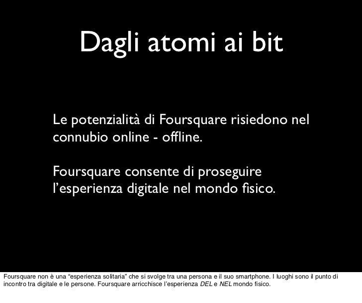 Dagli atomi ai bit                 Le potenzialità di Foursquare risiedono nel                 connubio online - offline.  ...