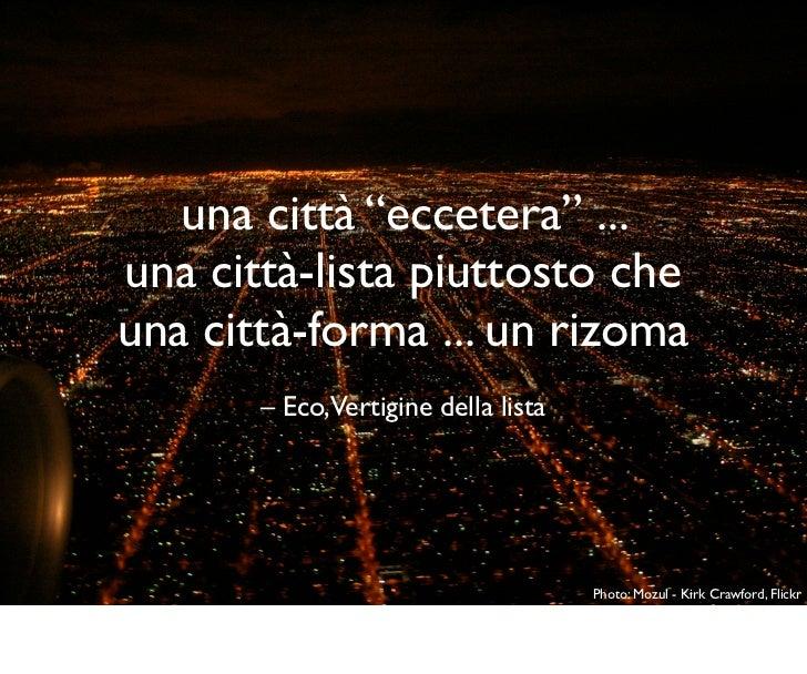 """una città """"eccetera"""" ...una città-lista piuttosto cheuna città-forma ... un rizoma       – Eco,Vertigine della lista      ..."""