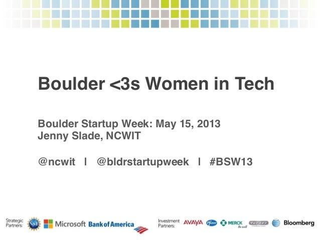Boulder <3s Women in Tech!Boulder Startup Week: May 15, 2013!Jenny Slade, NCWIT!!@ncwit | @bldrstartupweek | #BSW13