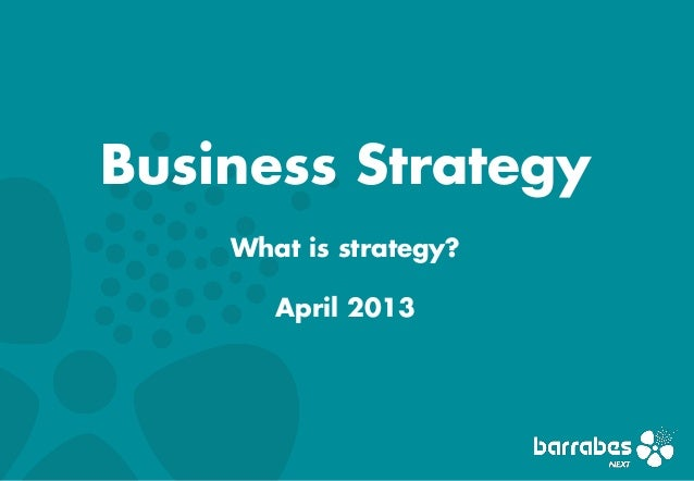 Business Strategy    What is strategy?       April 2013