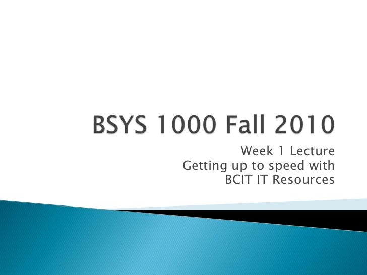 BSYS 1000 Fall 2010<br />Week 1 Lecture<br />Getting up to speed with <br />BCIT IT Resources<br />