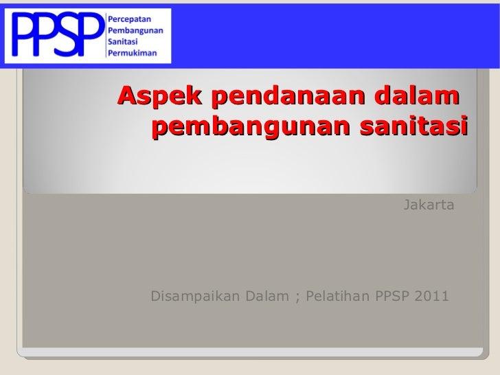 Jakarta  Disampaikan Dalam ; Pelatihan PPSP 2011  Aspek pendanaan dalam   pembangunan sanitasi