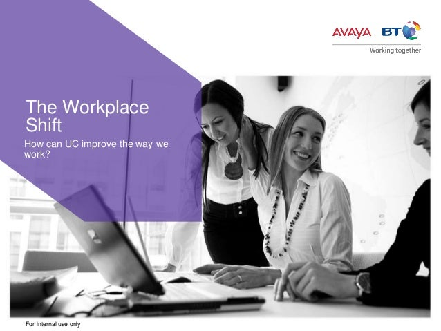 For internal use only How can UC improve the way we work? The Workplace Shift
