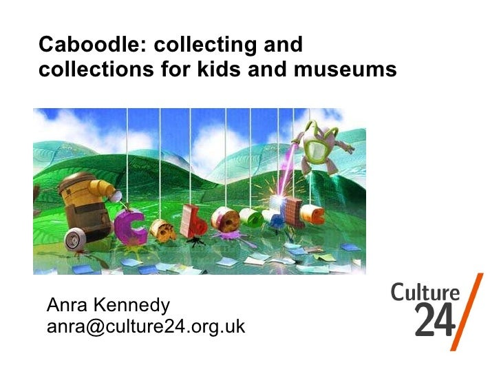 Anra Kennedy [email_address] Caboodle: collecting and collections for kids and museums