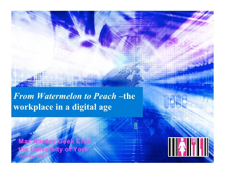 From Watermelon to Peach –the workplace in a digital age    Maz Hardey Geek Chic  the University of York  October 2007