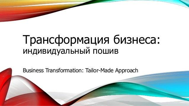 Трансформация бизнеса: индивидуальный пошив Business Transformation: Tailor-Made Approach