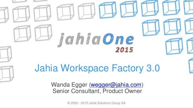© 2002 - 2015 Jahia Solutions Group SA Jahia Workspace Factory 3.0 Wanda Egger (wegger@jahia.com) Senior Consultant, Produ...