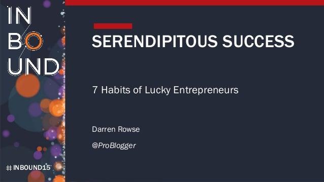 INBOUND15 SERENDIPITOUS SUCCESS 7 Habits of Lucky Entrepreneurs Darren Rowse @ProBlogger