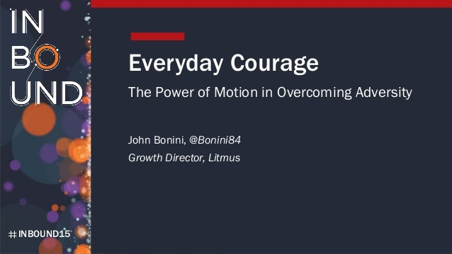 INBOUND15 Everyday Courage The Power of Motion in Overcoming Adversity John Bonini, @Bonini84 Growth Director, Litmus