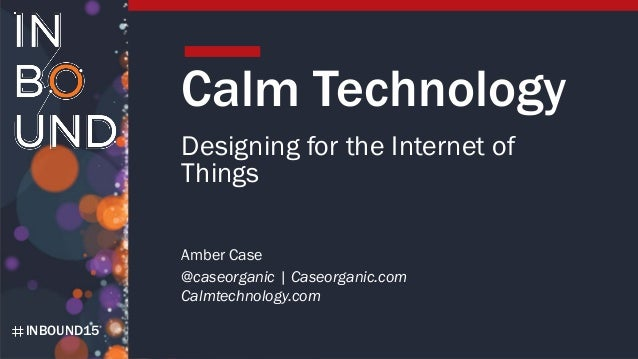 INBOUND15 Calm Technology Designing for the Internet of Things Amber Case @caseorganic | Caseorganic.com Calmtechnology.com