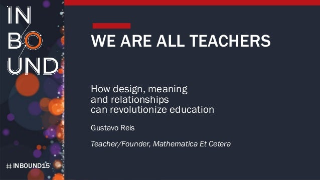 INBOUND15 WE ARE ALL TEACHERS How design, meaning and relationships can revolutionize education Gustavo Reis Teacher/Found...