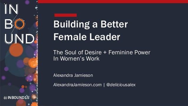 INBOUND15 Building a Better Female Leader The Soul of Desire + Feminine Power In Women's Work Alexandra Jamieson Alexandra...