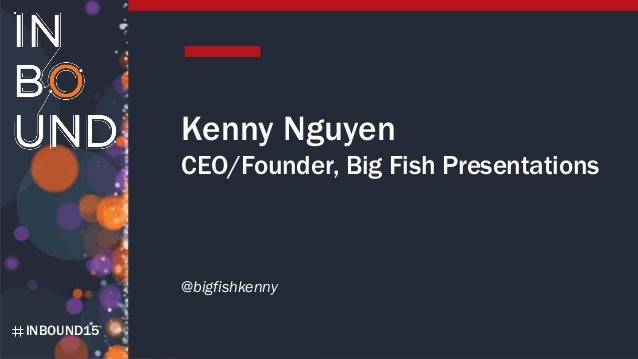 INBOUND15 Kenny Nguyen CEO/Founder, Big Fish Presentations @bigfishkenny