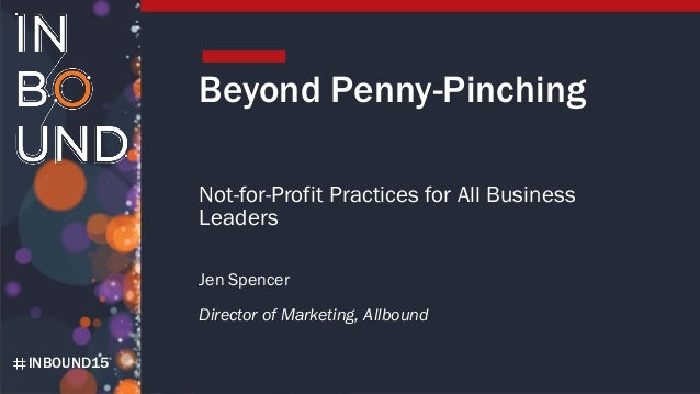INBOUND15 Beyond Penny-Pinching Not-for-Profit Practices for All Business Leaders Jen Spencer Director of Marketing, Allbo...