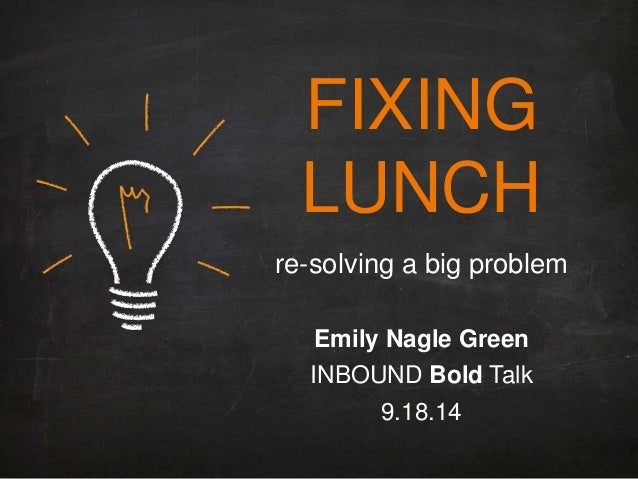 FIXING LUNCH re-solving a big problem Emily Nagle Green INBOUND Bold Talk 9.18.14