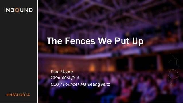 #INBOUND14 The Fences We Put Up Pam Moore @PamMktgNut CEO / Founder Marketing Nutz
