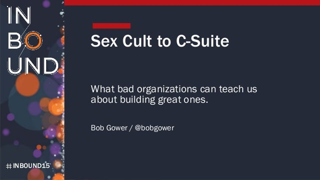 INBOUND15 Sex Cult to C-Suite What bad organizations can teach us about building great ones. Bob Gower / @bobgower