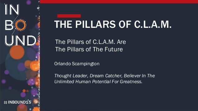 INBOUND15 THE PILLARS OF C.L.A.M. The Pillars of C.L.A.M. Are The Pillars of The Future Orlando Scampington Thought Leader...